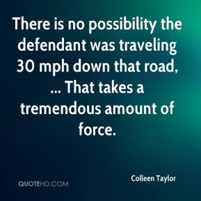 Colleen Taylor - There is no possibility the defendant was traveling 30 mph down that road, ... That takes a tremendous amount of force.