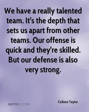 Colleen Taylor - We have a really talented team. It's the depth that sets us apart from other teams. Our offense is quick and they're skilled. But our defense is also very strong.