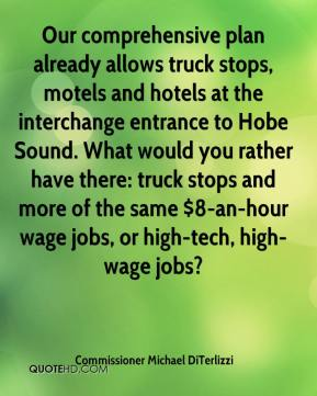 Commissioner Michael DiTerlizzi - Our comprehensive plan already allows truck stops, motels and hotels at the interchange entrance to Hobe Sound. What would you rather have there: truck stops and more of the same $8-an-hour wage jobs, or high-tech, high-wage jobs?