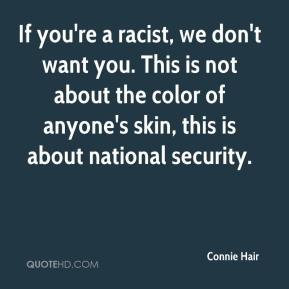 Connie Hair - If you're a racist, we don't want you. This is not about the color of anyone's skin, this is about national security.