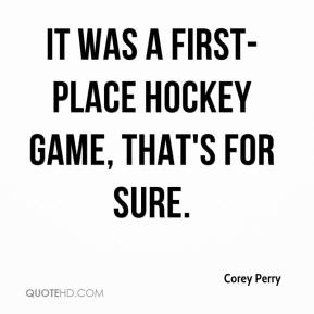 Corey Perry - It was a first-place hockey game, that's for sure.