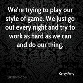 Corey Perry - We're trying to play our style of game. We just go out every night and try to work as hard as we can and do our thing.