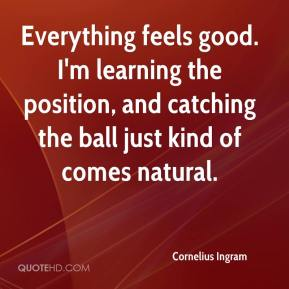 Cornelius Ingram - Everything feels good. I'm learning the position, and catching the ball just kind of comes natural.