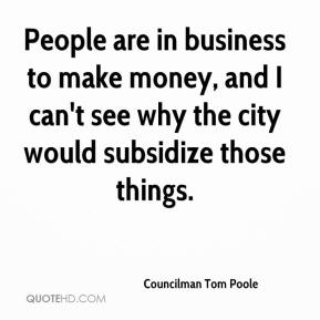 Councilman Tom Poole - People are in business to make money, and I can't see why the city would subsidize those things.