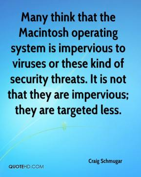 Craig Schmugar - Many think that the Macintosh operating system is impervious to viruses or these kind of security threats. It is not that they are impervious; they are targeted less.