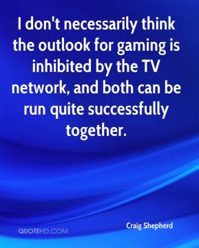 Craig Shepherd - I don't necessarily think the outlook for gaming is inhibited by the TV network, and both can be run quite successfully together.