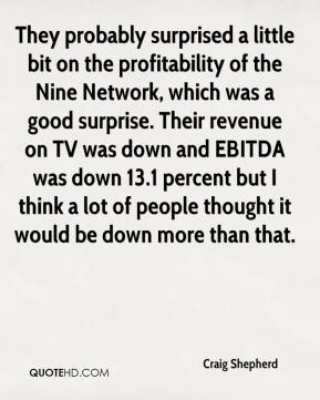 Craig Shepherd - They probably surprised a little bit on the profitability of the Nine Network, which was a good surprise. Their revenue on TV was down and EBITDA was down 13.1 percent but I think a lot of people thought it would be down more than that.