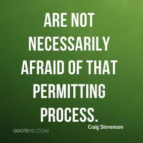 Craig Stevenson - are not necessarily afraid of that permitting process.