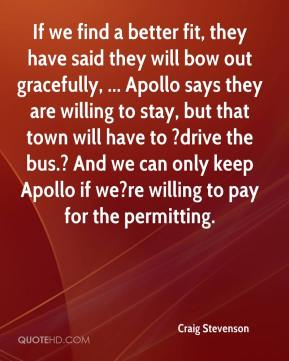 Craig Stevenson - If we find a better fit, they have said they will bow out gracefully, ... Apollo says they are willing to stay, but that town will have to ?drive the bus.? And we can only keep Apollo if we?re willing to pay for the permitting.