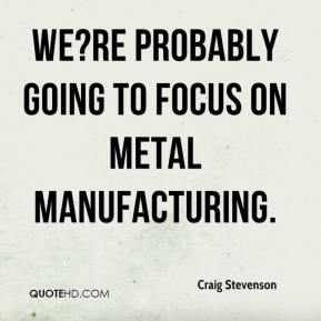 Craig Stevenson - We?re probably going to focus on metal manufacturing.