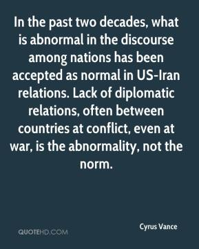 Cyrus Vance - In the past two decades, what is abnormal in the discourse among nations has been accepted as normal in US-Iran relations. Lack of diplomatic relations, often between countries at conflict, even at war, is the abnormality, not the norm.