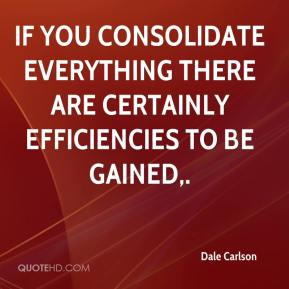 Dale Carlson - If you consolidate everything there are certainly efficiencies to be gained.