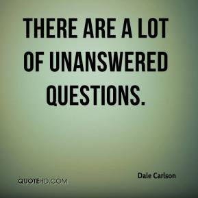 Dale Carlson - There are a lot of unanswered questions.