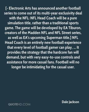 Dale Jackson - [- Electronic Arts has announced another football series to come out of its multi-year exclusivity deal with the NFL: NFL Head Coach will be a pure simulation title, rather than a traditional sports game. The game will be developed by EA Tiburon, creators of the Madden NFL and NFL Street series, as well as EA's upcoming Superman title.] NFL Head Coach is an entirely new football experience that every level of football gamer can play, ... It provides the strategy that the hardcore fan will demand, but with very easy-to-use controls and assistance for more casual fans. Football will no longer be intimidating for the casual user.