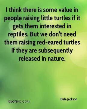 Dale Jackson - I think there is some value in people raising little turtles if it gets them interested in reptiles. But we don't need them raising red-eared turtles if they are subsequently released in nature.