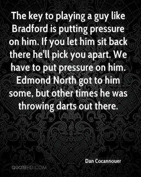 Dan Cocannouer - The key to playing a guy like Bradford is putting pressure on him. If you let him sit back there he'll pick you apart. We have to put pressure on him. Edmond North got to him some, but other times he was throwing darts out there.