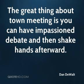 Dan DeWalt - The great thing about town meeting is you can have impassioned debate and then shake hands afterward.