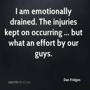I am emotionally drained. The injuries kept on occurring ... but what an effort by our guys.