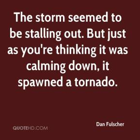 Dan Fulscher - The storm seemed to be stalling out. But just as you're thinking it was calming down, it spawned a tornado.