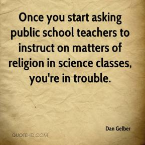 Dan Gelber - Once you start asking public school teachers to instruct on matters of religion in science classes, you're in trouble.