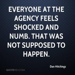 Dan Hitchings - Everyone at the agency feels shocked and numb. That was not supposed to happen.