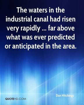 Dan Hitchings - The waters in the industrial canal had risen very rapidly ... far above what was ever predicted or anticipated in the area.