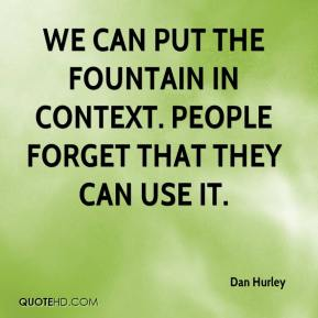 Dan Hurley - We can put the fountain in context. People forget that they can use it.
