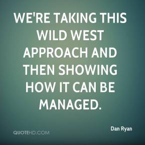 Dan Ryan - We're taking this Wild West approach and then showing how it can be managed.