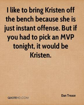 I like to bring Kristen off the bench because she is just instant offense. But if you had to pick an MVP tonight, it would be Kristen.