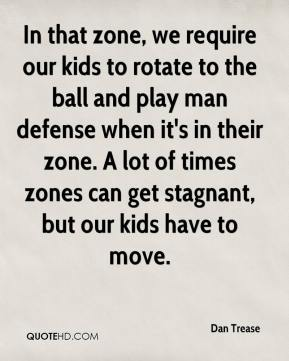 Dan Trease - In that zone, we require our kids to rotate to the ball and play man defense when it's in their zone. A lot of times zones can get stagnant, but our kids have to move.