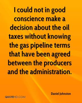 I could not in good conscience make a decision about the oil taxes without knowing the gas pipeline terms that have been agreed between the producers and the administration.
