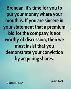 Daniel Loeb - Brendan, it's time for you to put your money where your mouth is. If you are sincere in your statement that a premium bid for the company is not worthy of discussion, then we must insist that you demonstrate your conviction by acquiring shares.