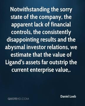 Daniel Loeb - Notwithstanding the sorry state of the company, the apparent lack of financial controls, the consistently disappointing results and the abysmal investor relations, we estimate that the value of Ligand's assets far outstrip the current enterprise value.