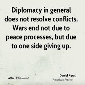 Daniel Pipes - Diplomacy in general does not resolve conflicts. Wars end not due to peace processes, but due to one side giving up.