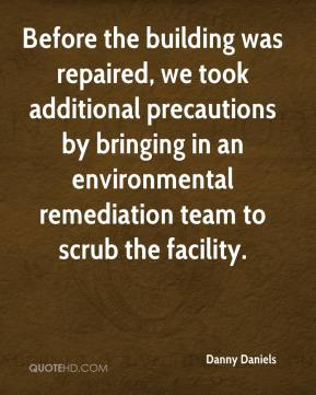 Danny Daniels - Before the building was repaired, we took additional precautions by bringing in an environmental remediation team to scrub the facility.