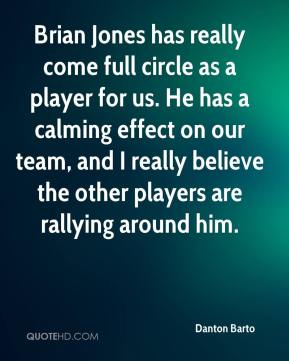 Danton Barto - Brian Jones has really come full circle as a player for us. He has a calming effect on our team, and I really believe the other players are rallying around him.