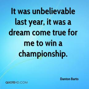 Danton Barto - It was unbelievable last year, it was a dream come true for me to win a championship.