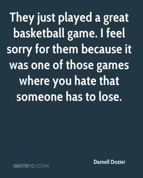 Darnell Dozier - They just played a great basketball game. I feel sorry for them because it was one of those games where you hate that someone has to lose.