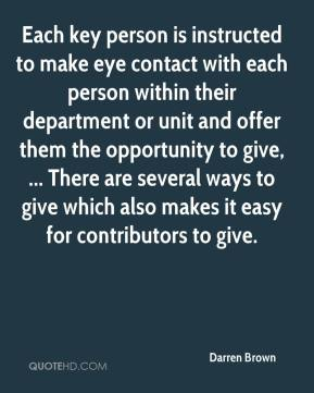 Darren Brown - Each key person is instructed to make eye contact with each person within their department or unit and offer them the opportunity to give, ... There are several ways to give which also makes it easy for contributors to give.