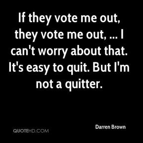 If they vote me out, they vote me out, ... I can't worry about that. It's easy to quit. But I'm not a quitter.