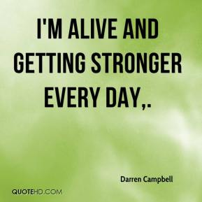 I'm alive and getting stronger every day.