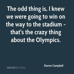 The odd thing is, I knew we were going to win on the way to the stadium - that's the crazy thing about the Olympics.