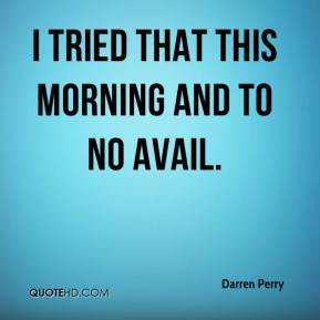 Darren Perry - I tried that this morning and to no avail.