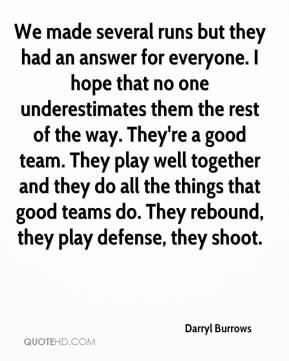 Darryl Burrows - We made several runs but they had an answer for everyone. I hope that no one underestimates them the rest of the way. They're a good team. They play well together and they do all the things that good teams do. They rebound, they play defense, they shoot.