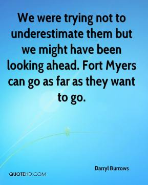 Darryl Burrows - We were trying not to underestimate them but we might have been looking ahead. Fort Myers can go as far as they want to go.