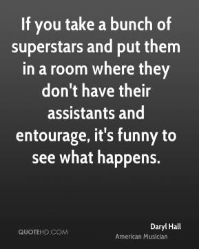Daryl Hall - If you take a bunch of superstars and put them in a room where they don't have their assistants and entourage, it's funny to see what happens.