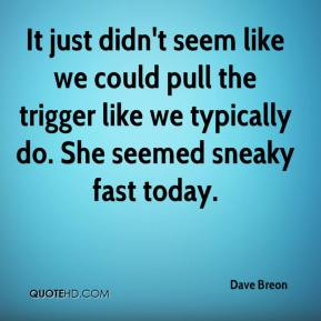 Dave Breon - It just didn't seem like we could pull the trigger like we typically do. She seemed sneaky fast today.