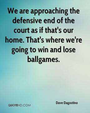 Dave Dagostino - We are approaching the defensive end of the court as if that's our home. That's where we're going to win and lose ballgames.