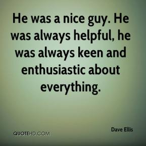 He was a nice guy. He was always helpful, he was always keen and enthusiastic about everything.