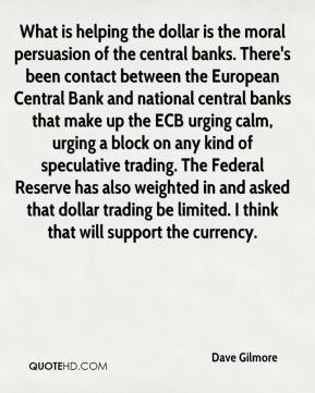 Dave Gilmore - What is helping the dollar is the moral persuasion of the central banks. There's been contact between the European Central Bank and national central banks that make up the ECB urging calm, urging a block on any kind of speculative trading. The Federal Reserve has also weighted in and asked that dollar trading be limited. I think that will support the currency.